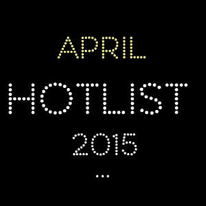 THE APRIL HOT LIST 2015