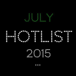 THE JULY HOT LIST 2015