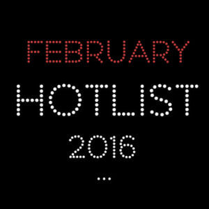 THE FEBRUARY HOT LIST 2016