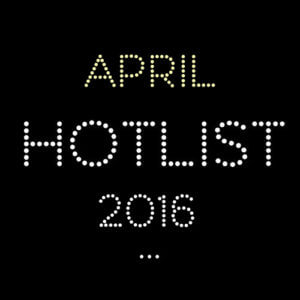 THE APRIL HOT LIST 2016