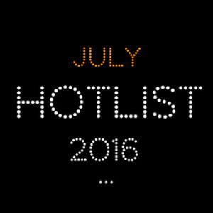 THE JULY HOT LIST 2016