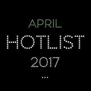 THE APRIL HOT LIST 2017