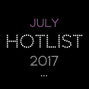 THE JULY HOT LIST 2017