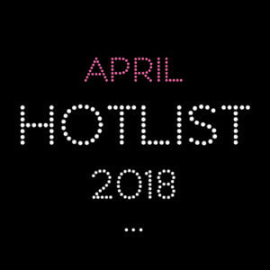 THE APRIL HOT LIST 2018