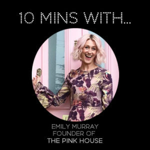 #10MINSWITH: EMILY MURRAY OF THE PINK HOUSE