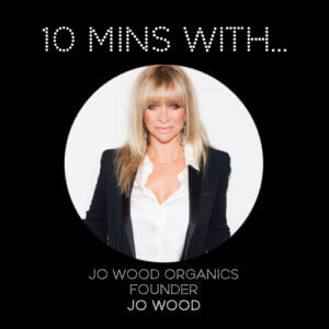 10MINSWITH: JO WOOD, FOUNDER OF JO WOOD ORGANICS